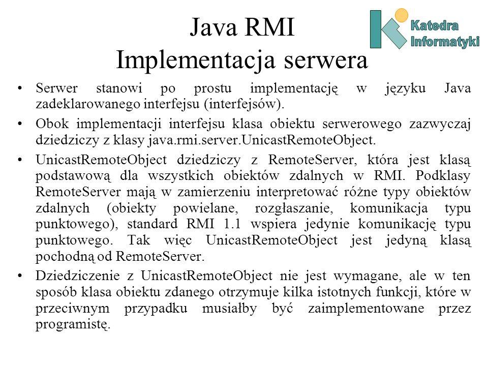 Java RMI Implementacja serwera Serwer stanowi po prostu implementację w języku Java zadeklarowanego interfejsu (interfejsów).