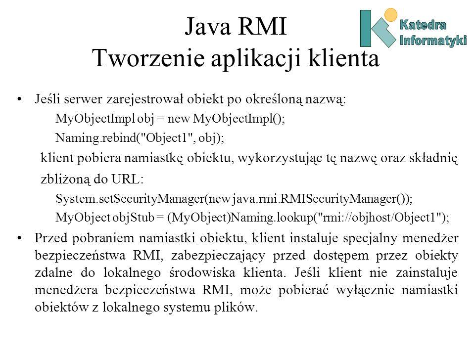 Java RMI Tworzenie aplikacji klienta Jeśli serwer zarejestrował obiekt po określoną nazwą: MyObjectImpl obj = new MyObjectImpl(); Naming.rebind( Object1 , obj); klient pobiera namiastkę obiektu, wykorzystując tę nazwę oraz składnię zbliżoną do URL: System.setSecurityManager(new java.rmi.RMISecurityManager()); MyObject objStub = (MyObject)Naming.lookup( rmi://objhost/Object1 ); Przed pobraniem namiastki obiektu, klient instaluje specjalny menedżer bezpieczeństwa RMI, zabezpieczający przed dostępem przez obiekty zdalne do lokalnego środowiska klienta.