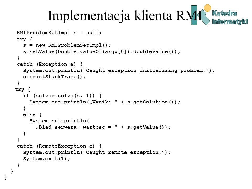 Implementacja klienta RMI RMIProblemSetImpl s = null; try { s = new RMIProblemSetImpl(); s.setValue(Double.valueOf(argv[0]).doubleValue()); } catch (Exception e) { System.out.println( Caught exception initializing problem. ); e.printStackTrace(); } try { if (solver.solve(s, 1)) { System.out.println(Wynik: + s.getSolution()); } else { System.out.println( Blad serwera, wartosc = + s.getValue()); } catch (RemoteException e) { System.out.println( Caught remote exception. ); System.exit(1); }