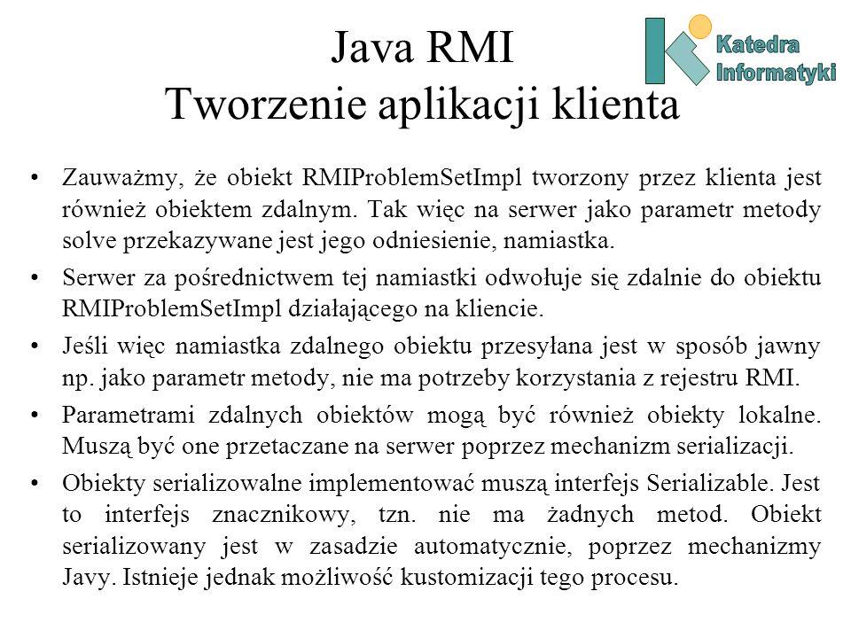 Java RMI Tworzenie aplikacji klienta Zauważmy, że obiekt RMIProblemSetImpl tworzony przez klienta jest również obiektem zdalnym.