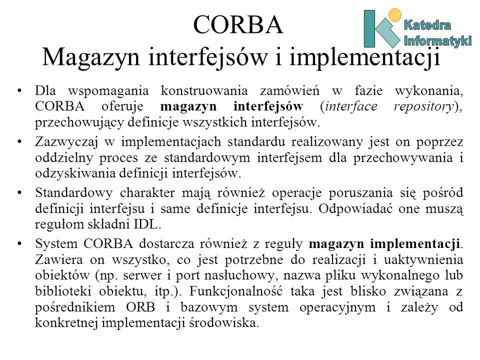 CORBA Magazyn interfejsów i implementacji Dla wspomagania konstruowania zamówień w fazie wykonania, CORBA oferuje magazyn interfejsów (interface repository), przechowujący definicje wszystkich interfejsów.