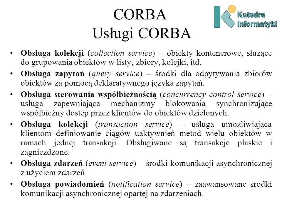 CORBA Usługi CORBA Obsługa kolekcji (collection service) – obiekty kontenerowe, służące do grupowania obiektów w listy, zbiory, kolejki, itd.