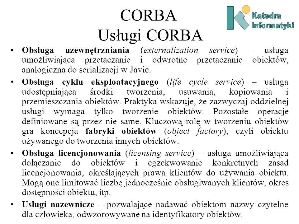 CORBA Usługi CORBA Obsługa uzewnętrzniania (externalization service) – usługa umożliwiająca przetaczanie i odwrotne przetaczanie obiektów, analogiczna do serializacji w Javie.