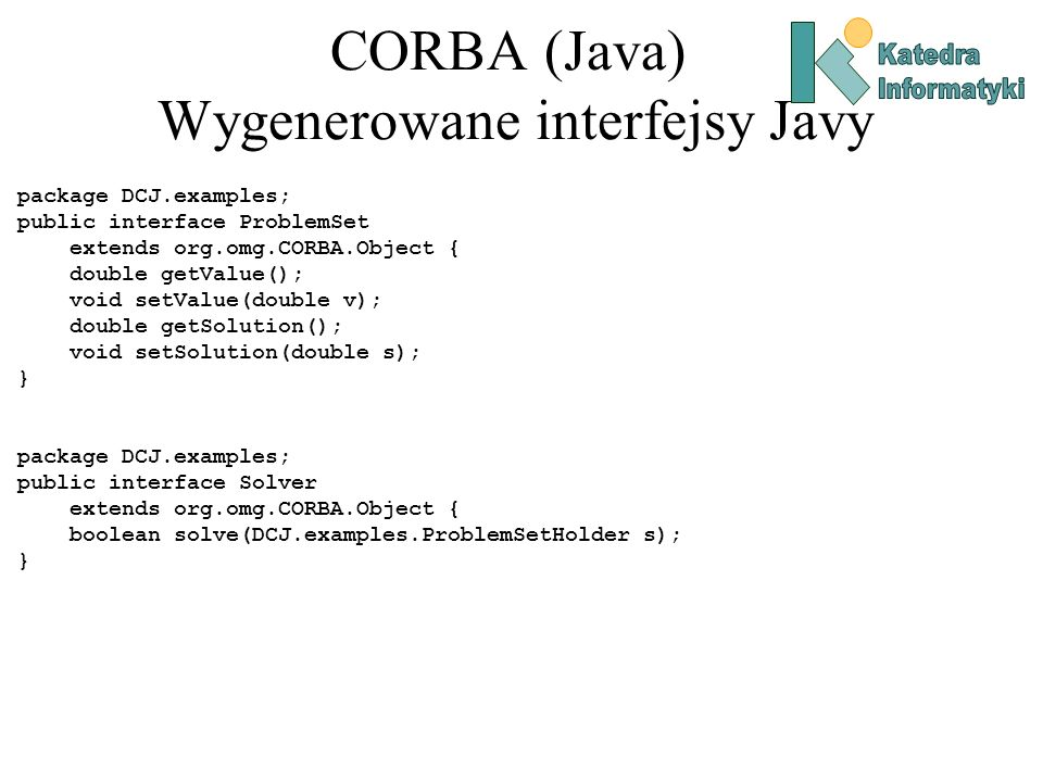 CORBA (Java) Wygenerowane interfejsy Javy package DCJ.examples; public interface ProblemSet extends org.omg.CORBA.Object { double getValue(); void setValue(double v); double getSolution(); void setSolution(double s); } package DCJ.examples; public interface Solver extends org.omg.CORBA.Object { boolean solve(DCJ.examples.ProblemSetHolder s); }