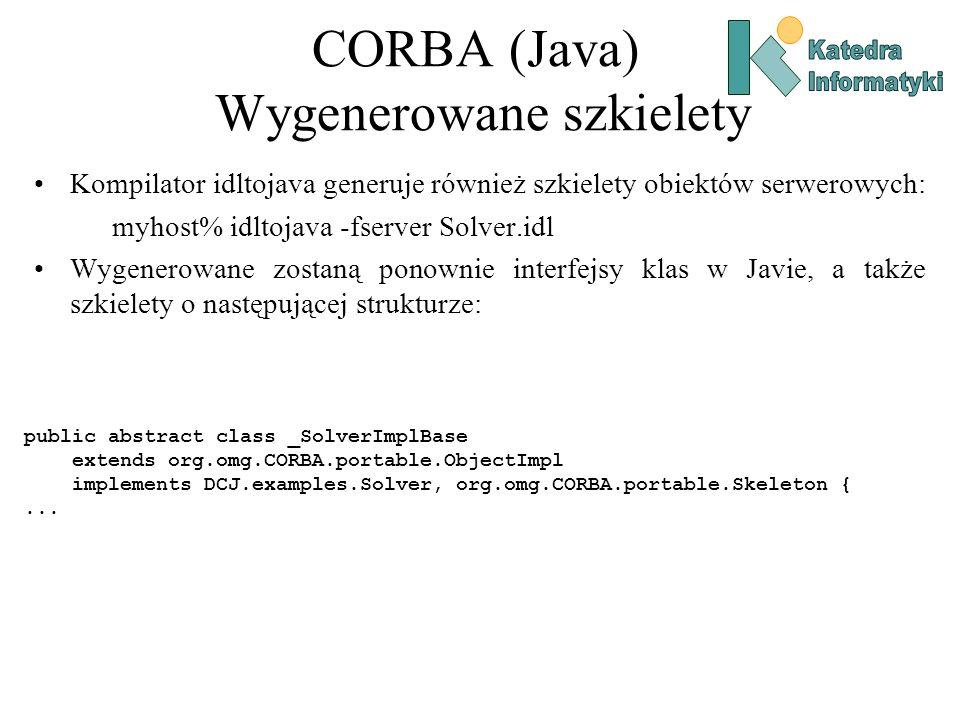 CORBA (Java) Wygenerowane szkielety Kompilator idltojava generuje również szkielety obiektów serwerowych: myhost% idltojava -fserver Solver.idl Wygenerowane zostaną ponownie interfejsy klas w Javie, a także szkielety o następującej strukturze: public abstract class _SolverImplBase extends org.omg.CORBA.portable.ObjectImpl implements DCJ.examples.Solver, org.omg.CORBA.portable.Skeleton {...
