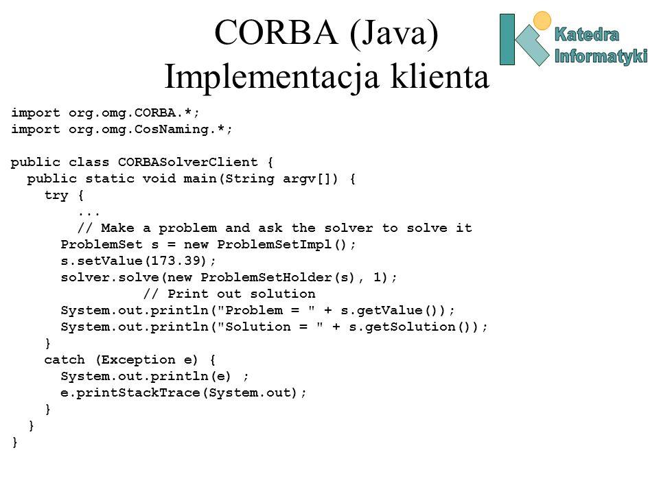 CORBA (Java) Implementacja klienta import org.omg.CORBA.*; import org.omg.CosNaming.*; public class CORBASolverClient { public static void main(String