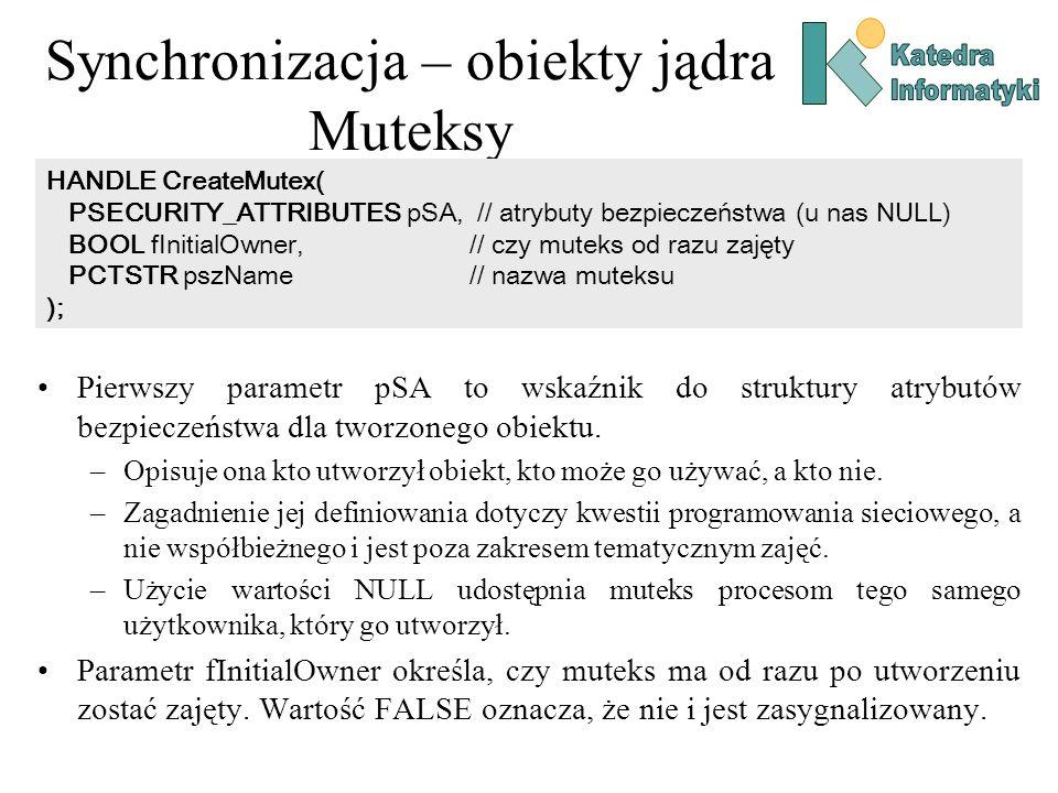 Synchronizacja – obiekty jądra Muteksy Pierwszy parametr pSA to wskaźnik do struktury atrybutów bezpieczeństwa dla tworzonego obiektu. –Opisuje ona kt