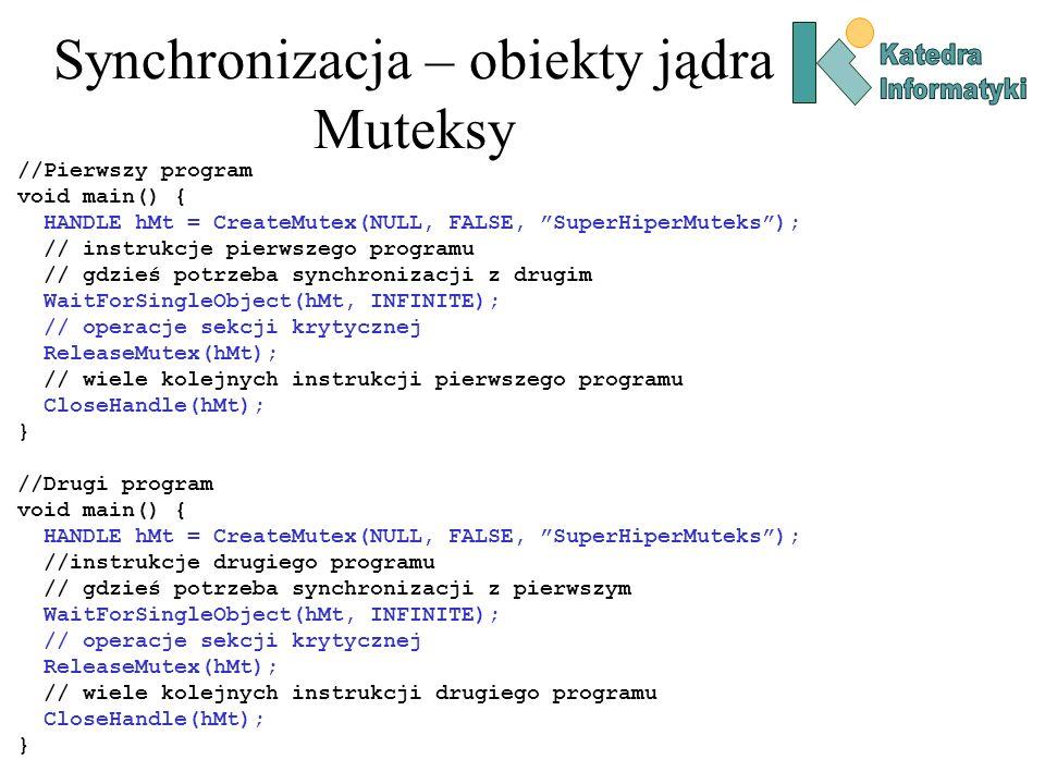 Synchronizacja – obiekty jądra Muteksy //Pierwszy program void main() { HANDLE hMt = CreateMutex(NULL, FALSE, SuperHiperMuteks); // instrukcje pierwszego programu // gdzieś potrzeba synchronizacji z drugim WaitForSingleObject(hMt, INFINITE); // operacje sekcji krytycznej ReleaseMutex(hMt); // wiele kolejnych instrukcji pierwszego programu CloseHandle(hMt); } //Drugi program void main() { HANDLE hMt = CreateMutex(NULL, FALSE, SuperHiperMuteks); //instrukcje drugiego programu // gdzieś potrzeba synchronizacji z pierwszym WaitForSingleObject(hMt, INFINITE); // operacje sekcji krytycznej ReleaseMutex(hMt); // wiele kolejnych instrukcji drugiego programu CloseHandle(hMt); }