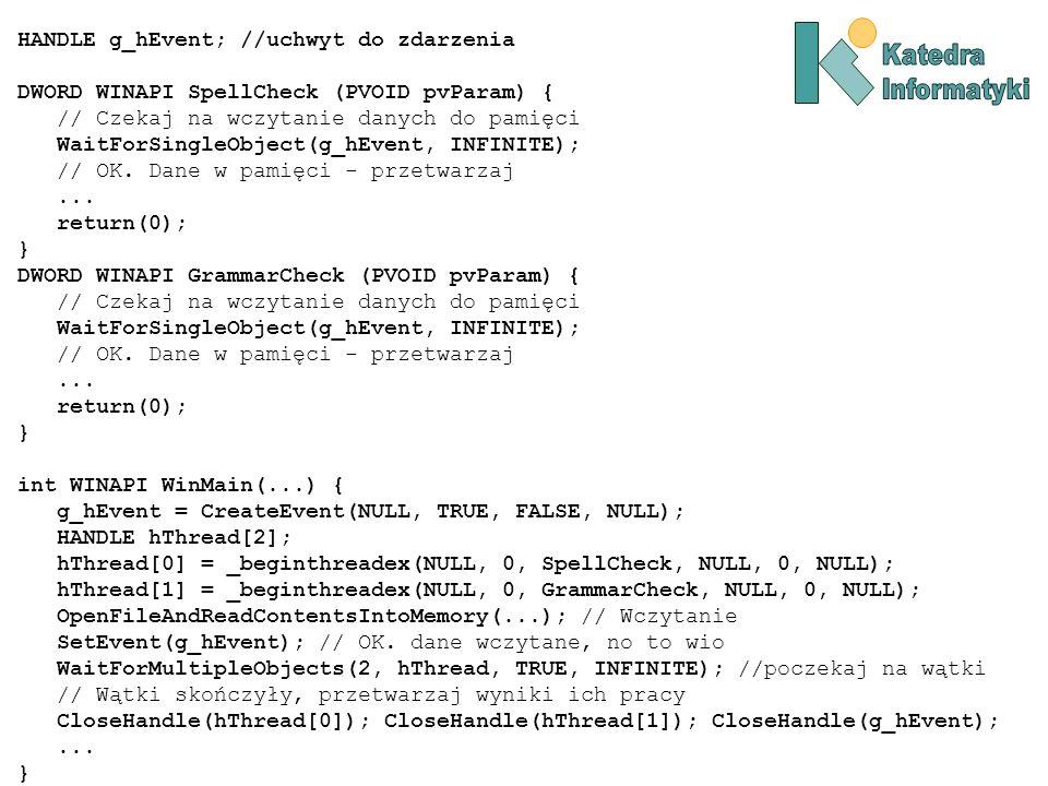 HANDLE g_hEvent; //uchwyt do zdarzenia DWORD WINAPI SpellCheck (PVOID pvParam) { // Czekaj na wczytanie danych do pamięci WaitForSingleObject(g_hEvent, INFINITE); // OK.