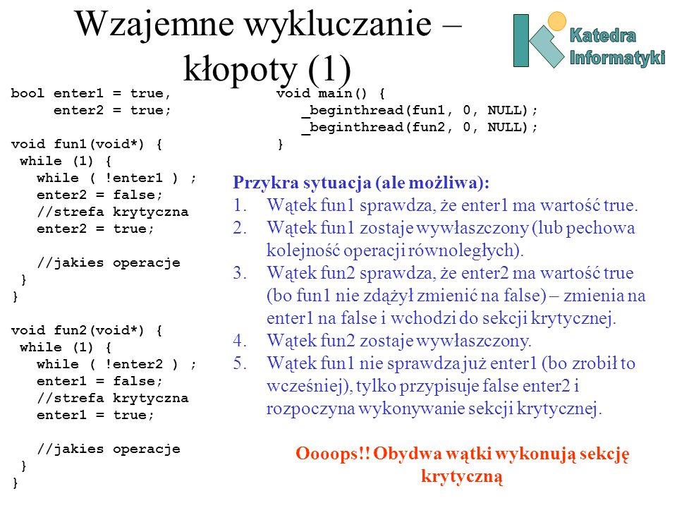 Wzajemne wykluczanie – kłopoty (1) bool enter1 = true, enter2 = true; void fun1(void*) { while (1) { while ( !enter1 ) ; enter2 = false; //strefa krytyczna enter2 = true; //jakies operacje } void fun2(void*) { while (1) { while ( !enter2 ) ; enter1 = false; //strefa krytyczna enter1 = true; //jakies operacje } void main() { _beginthread(fun1, 0, NULL); _beginthread(fun2, 0, NULL); } Przykra sytuacja (ale możliwa): 1.Wątek fun1 sprawdza, że enter1 ma wartość true.