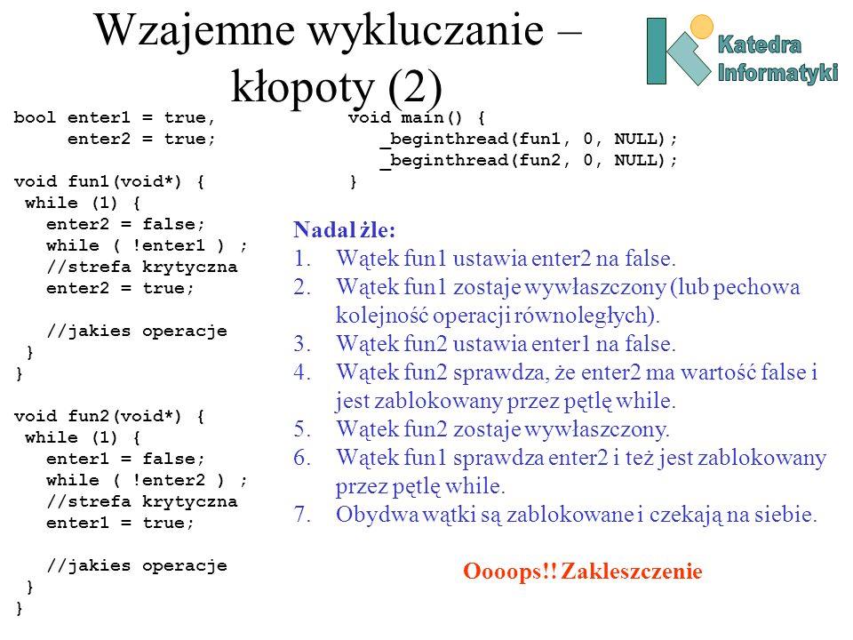 Wzajemne wykluczanie – kłopoty (2) bool enter1 = true, enter2 = true; void fun1(void*) { while (1) { enter2 = false; while ( !enter1 ) ; //strefa krytyczna enter2 = true; //jakies operacje } void fun2(void*) { while (1) { enter1 = false; while ( !enter2 ) ; //strefa krytyczna enter1 = true; //jakies operacje } void main() { _beginthread(fun1, 0, NULL); _beginthread(fun2, 0, NULL); } Nadal żle: 1.Wątek fun1 ustawia enter2 na false.