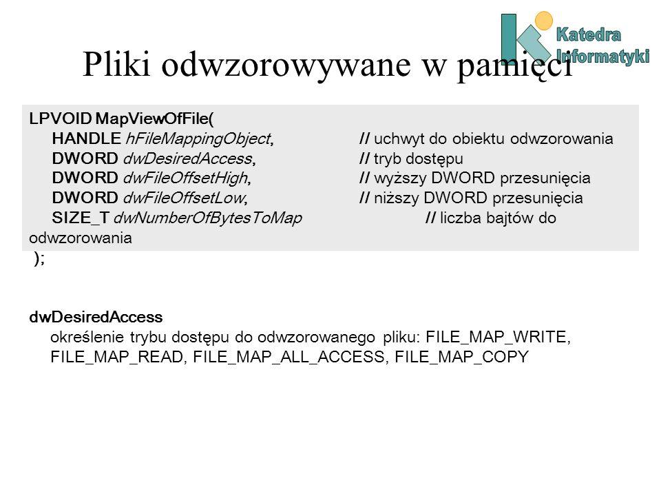 Pliki odwzorowywane w pamięci LPVOID MapViewOfFile( HANDLE hFileMappingObject, // uchwyt do obiektu odwzorowania DWORD dwDesiredAccess, // tryb dostęp