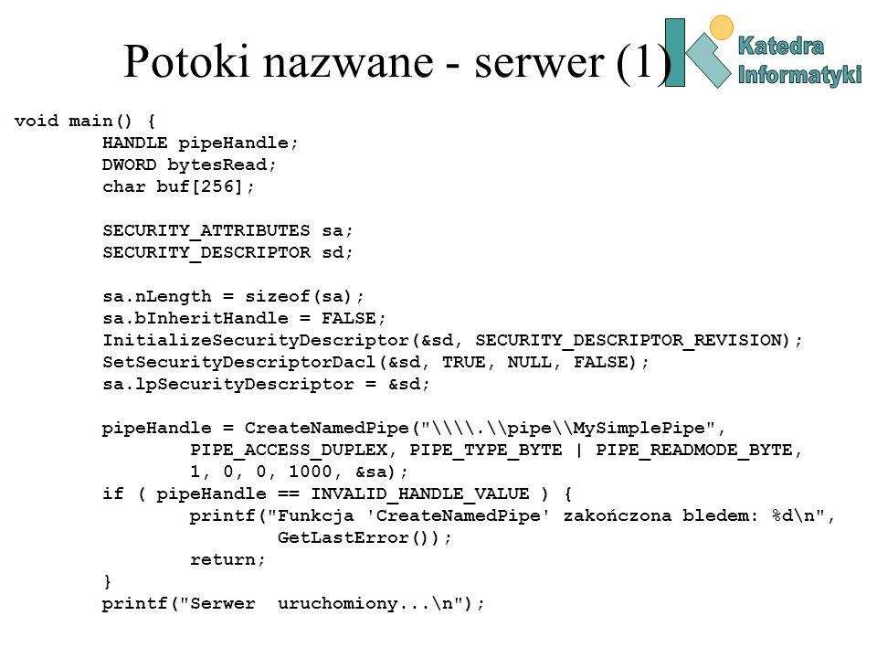 Potoki nazwane - serwer (1) void main() { HANDLE pipeHandle; DWORD bytesRead; char buf[256]; SECURITY_ATTRIBUTES sa; SECURITY_DESCRIPTOR sd; sa.nLengt