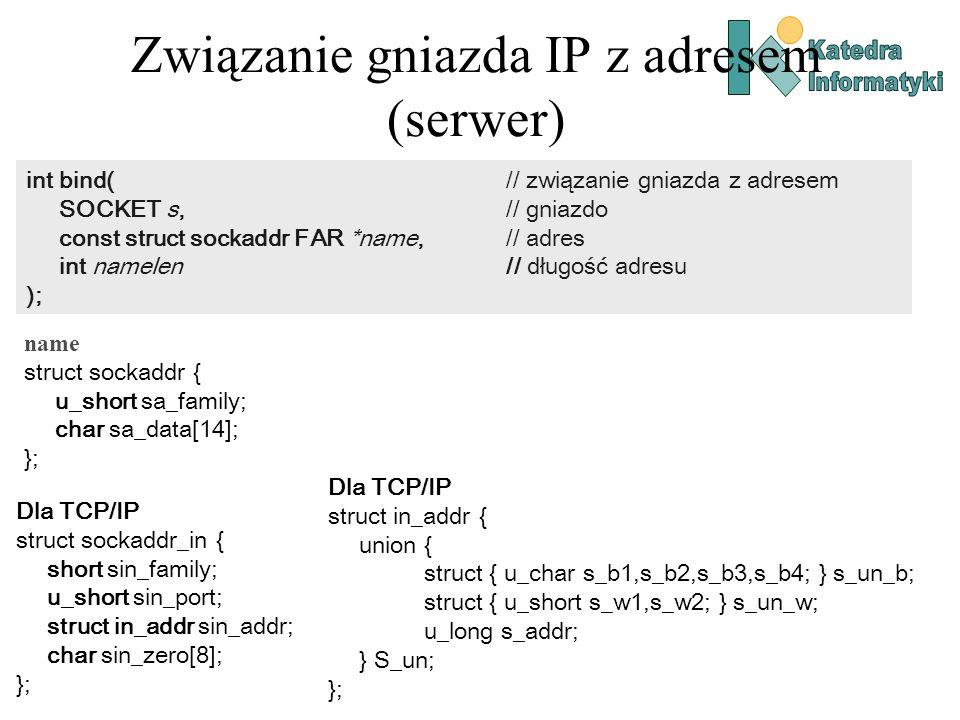 Związanie gniazda IP z adresem (serwer) int bind( // związanie gniazda z adresem SOCKET s, // gniazdo const struct sockaddr FAR *name, // adres int na