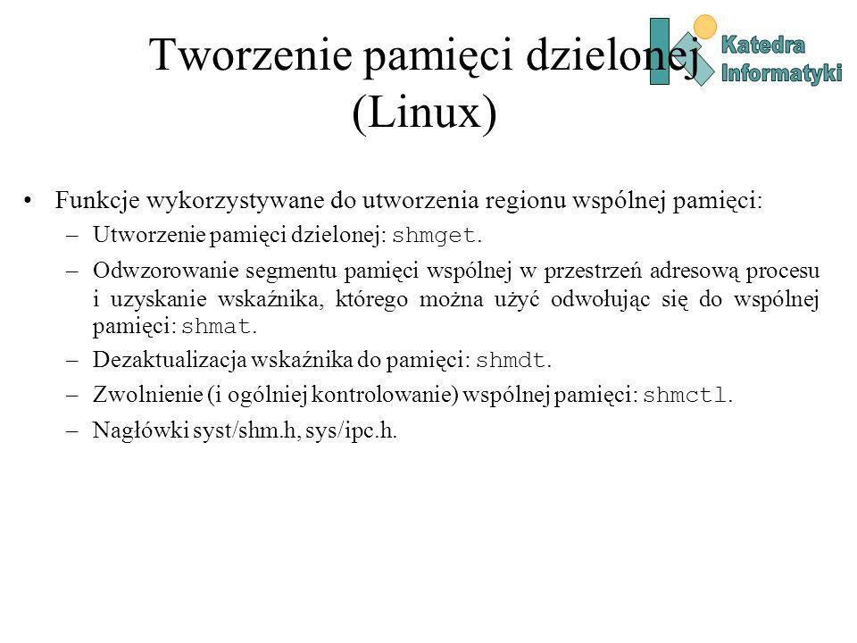 Tworzenie pamięci dzielonej (Linux) int shmget( key_t key, // klucz (identyfikator) pamięci dzielonej – liczba całkowita size_t size, // rozmiar pamięci dzielonej int shmflag // flagi tworzenia segmentu pamięci dzielonej ); shmflag Alternatywa bitowa IPC_CREAT i wybranych znaczników zezwoleń, np.: S_IRUSR, S_IWUSR – prawo do odczytu, zapisu przez właściciela (proces tworzący).