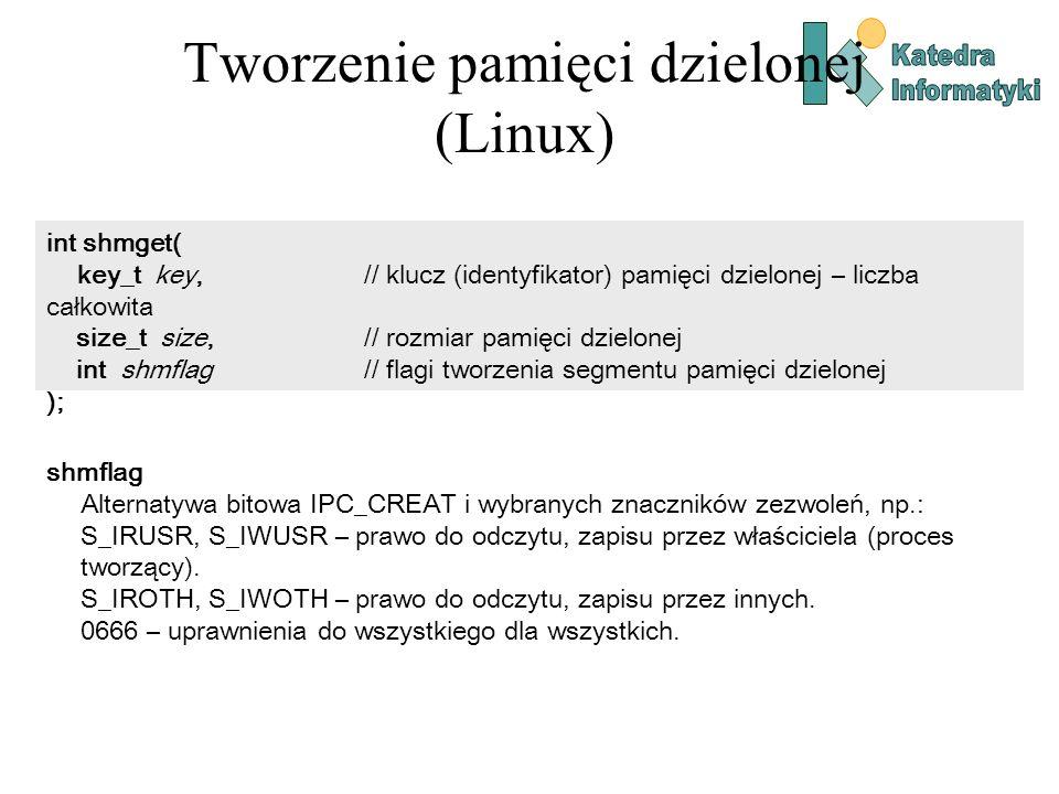 Tworzenie pamięci dzielonej (Linux) void* shmat( int shm_id, // identyfikator pamięci dzielonej (zwracany przez shmget) const void* shm_addr, // adres segmentu (0 – decyduje system) int shmflag // flagi tworzenia segmentu pamięci dzielonej ); shmflag Zazwyczaj 0.