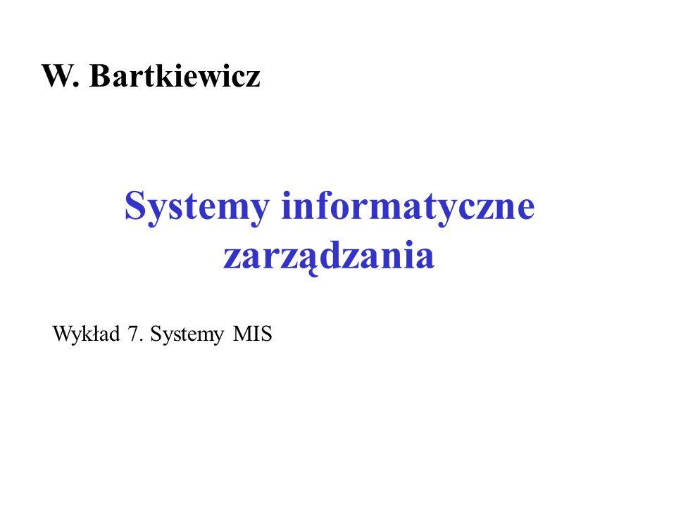 Systemy informatyczne zarządzania W. Bartkiewicz Wykład 7. Systemy MIS