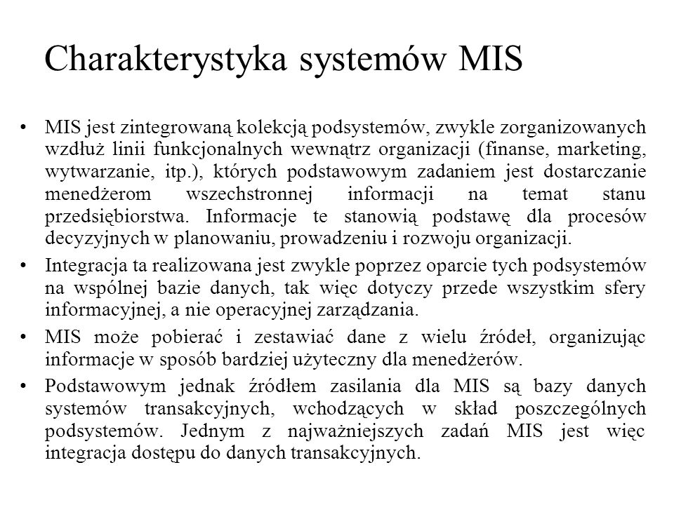 MIS jest zintegrowaną kolekcją podsystemów, zwykle zorganizowanych wzdłuż linii funkcjonalnych wewnątrz organizacji (finanse, marketing, wytwarzanie,