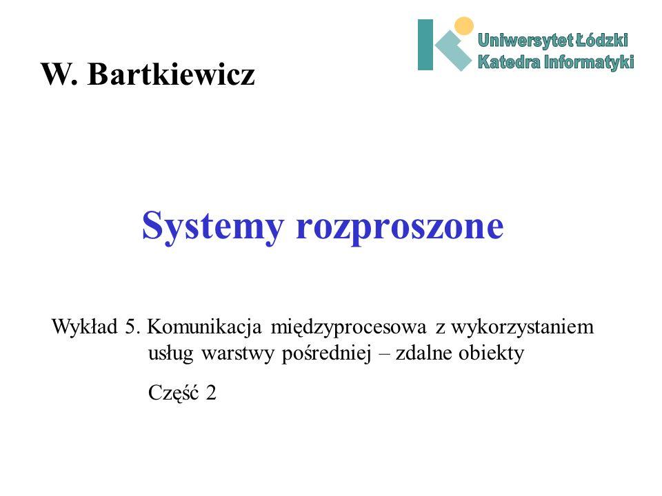Systemy rozproszone W. Bartkiewicz Wykład 5. Komunikacja międzyprocesowa z wykorzystaniem usług warstwy pośredniej – zdalne obiekty Część 2
