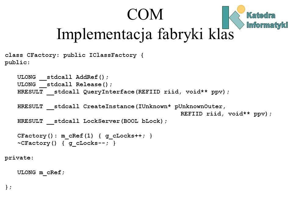 COM Implementacja fabryki klas class CFactory: public IClassFactory { public: ULONG __stdcall AddRef(); ULONG __stdcall Release(); HRESULT __stdcall Q