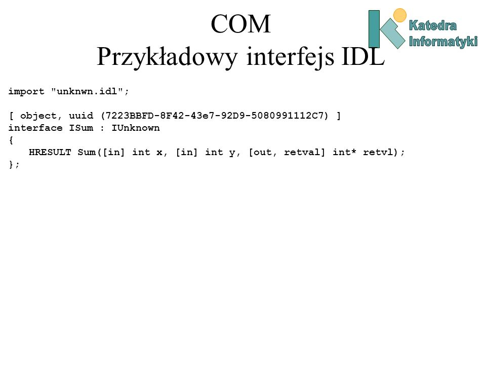 COM Implementacja obiektu COM #include component.h //wygenerowany przez MIDL zawiera deklarację interfejsu ISum w C++ const CLSID CLSID_MathComp = {0xcec2b111, 0xa70f, 0x41ac, {0xab, 0xb9, 0xc, 0x2, 0x43, 0xbe, 0xae,0x49}}; class CMathComp : public ISum { public: ULONG __stdcall AddRef(); ULONG __stdcall Release(); HRESULT __stdcall QueryInterface(REFIID riid, void** ppv); HRESULT __stdcall Sum(int x, int y, int* retvl); CMathComp(): m_cRef(1) { g_cLocks++; } ~CMathComp() { g_cLocks--;} private: ULONG m_cRef; };