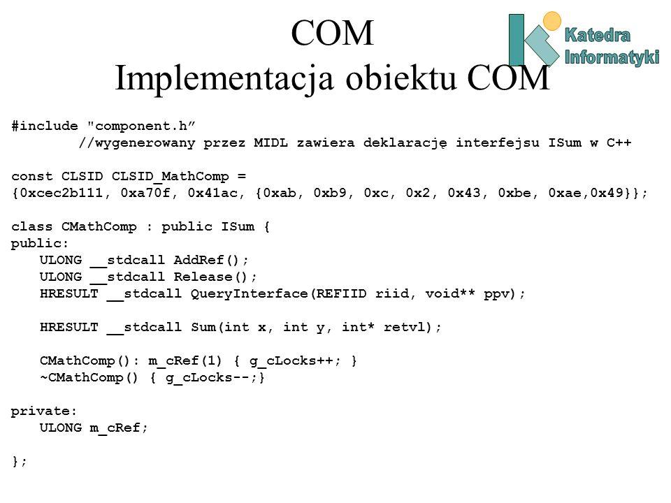 COM Implementacja obiektu COM ULONG CMathComp::AddRef() { return ++m_cRef; } ULONG CMathComp::Release() { if ( --m_cRef != 0 ) return m_cRef; delete this; return 0; } HRESULT CMathComp::QueryInterface(REFIID riid, void** ppv) { if ( riid == IID_IUnknown )*ppv = (IUnknown*) this; else if ( riid == IID_ISum )*ppv = (ISum*)this; else { *ppv = NULL; return E_NOINTERFACE;} AddRef(); return S_OK; } HRESULT CMathComp::Sum(int x, int y, int* retvl) { *retvl = x + y; return S_OK; }