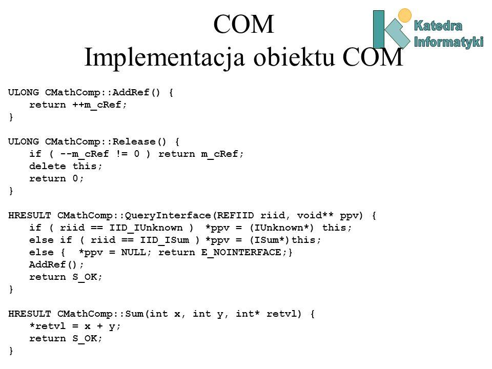 COM Implementacja obiektu COM ULONG CMathComp::AddRef() { return ++m_cRef; } ULONG CMathComp::Release() { if ( --m_cRef != 0 ) return m_cRef; delete t
