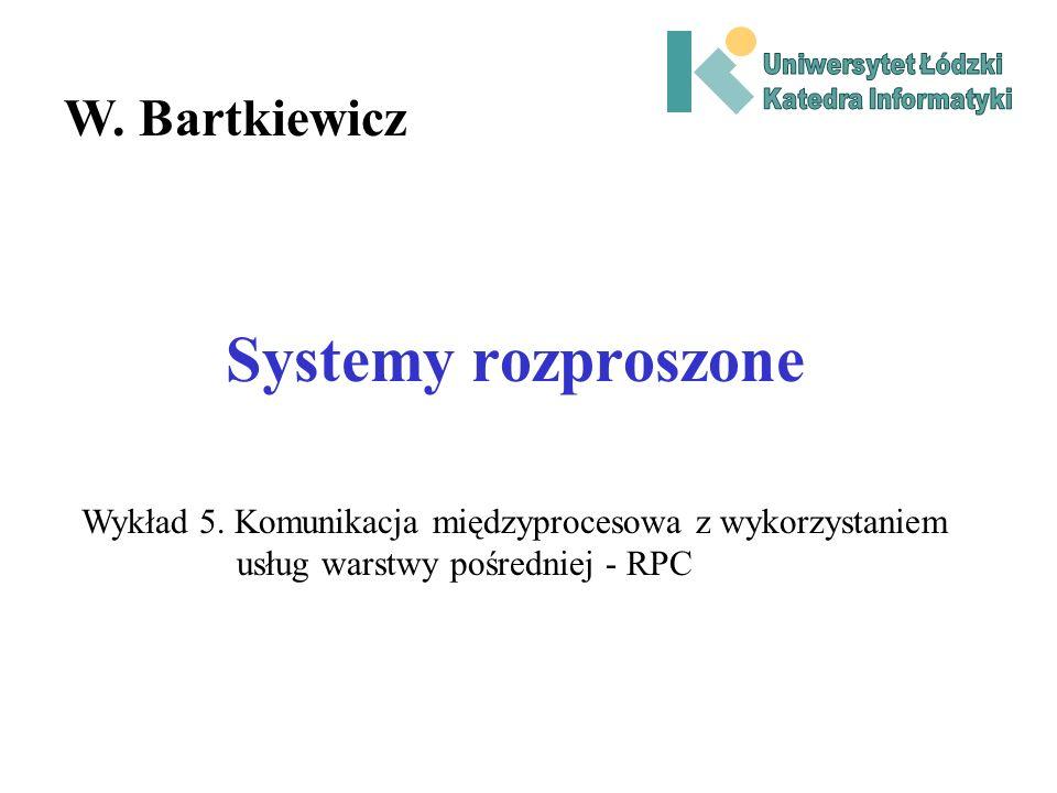 Systemy rozproszone W. Bartkiewicz Wykład 5. Komunikacja międzyprocesowa z wykorzystaniem usług warstwy pośredniej - RPC