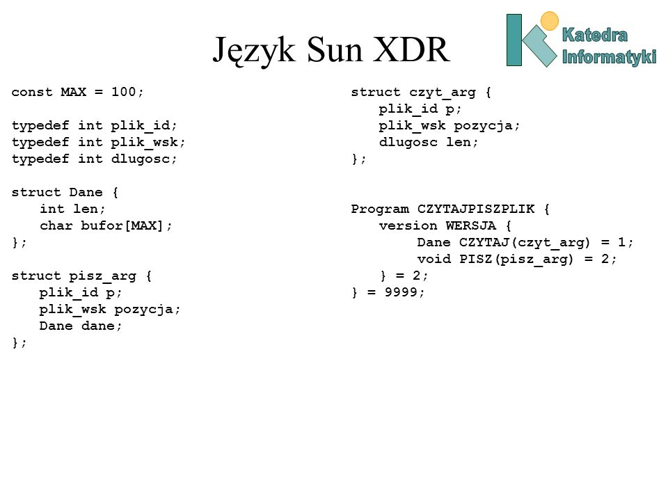 Język Sun XDR const MAX = 100; typedef int plik_id; typedef int plik_wsk; typedef int dlugosc; struct Dane { int len; char bufor[MAX]; }; struct pisz_