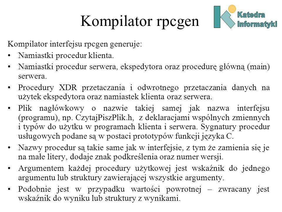 Kompilator rpcgen Kompilator interfejsu rpcgen generuje: Namiastki procedur klienta. Namiastki procedur serwera, ekspedytora oraz procedurę główną (ma
