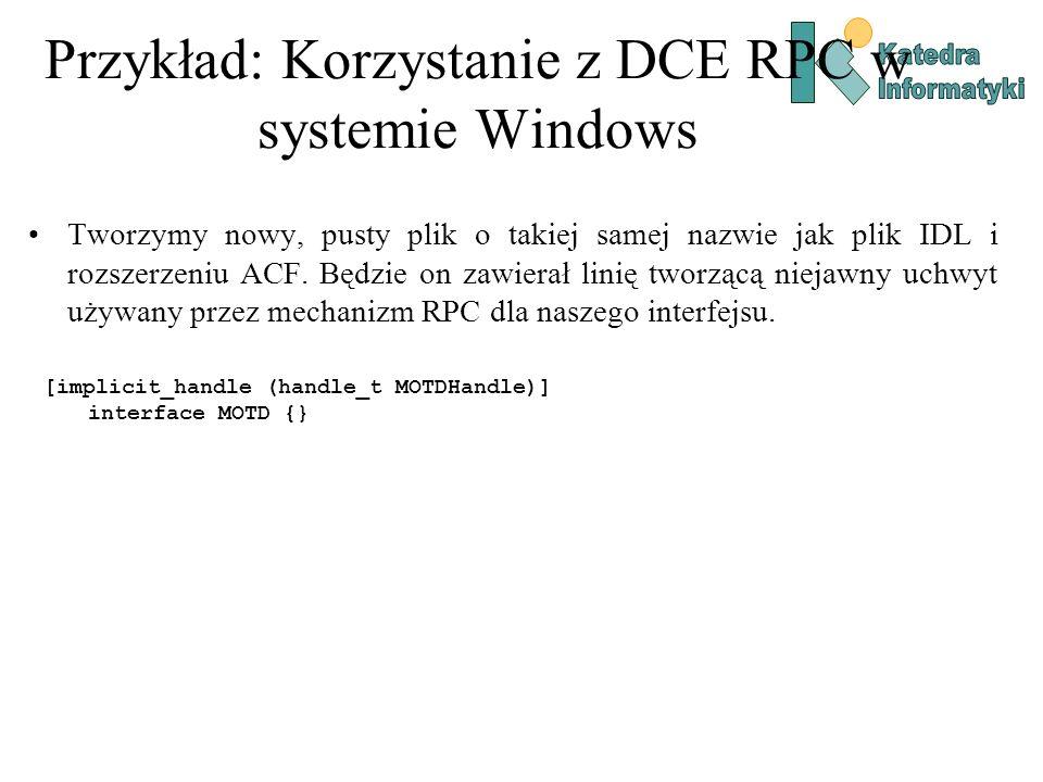 Przykład: Korzystanie z DCE RPC w systemie Windows Tworzymy nowy, pusty plik o takiej samej nazwie jak plik IDL i rozszerzeniu ACF. Będzie on zawierał