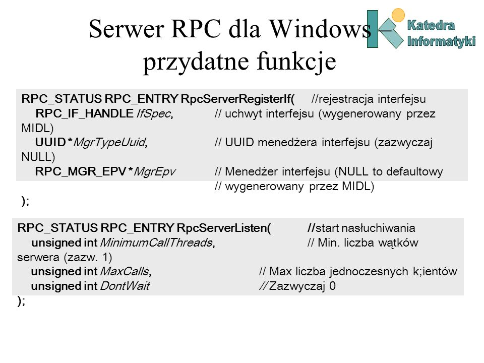 Serwer RPC dla Windows – przydatne funkcje RPC_STATUS RPC_ENTRY RpcServerRegisterIf( //rejestracja interfejsu RPC_IF_HANDLE IfSpec, // uchwyt interfej
