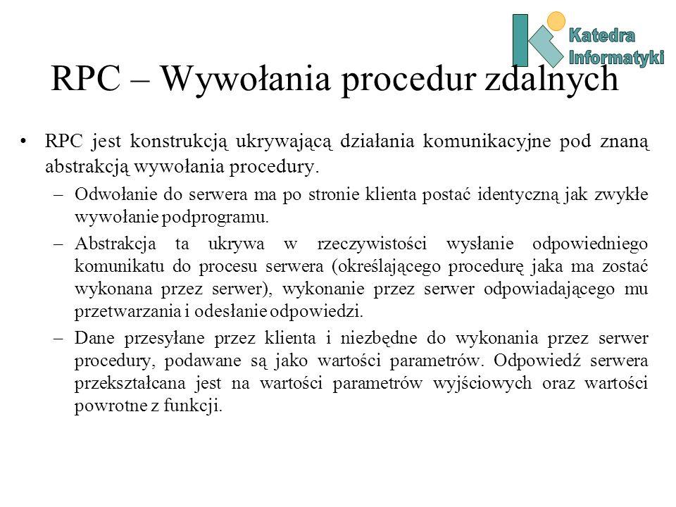 RPC – Wywołania procedur zdalnych RPC jest konstrukcją ukrywającą działania komunikacyjne pod znaną abstrakcją wywołania procedury. –Odwołanie do serw