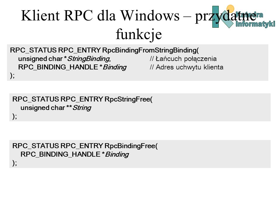 Klient RPC dla Windows – przydatne funkcje RPC_STATUS RPC_ENTRY RpcBindingFromStringBinding( unsigned char *StringBinding, // Łańcuch połączenia RPC_B