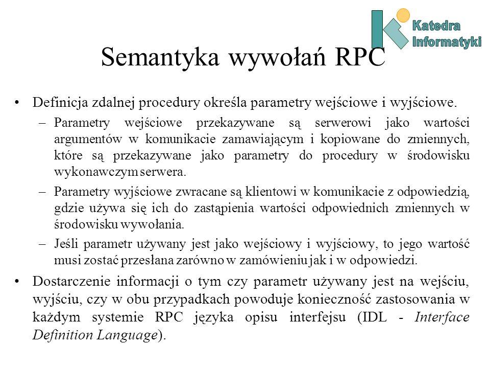 Semantyka wywołań RPC Definicja zdalnej procedury określa parametry wejściowe i wyjściowe. –Parametry wejściowe przekazywane są serwerowi jako wartośc