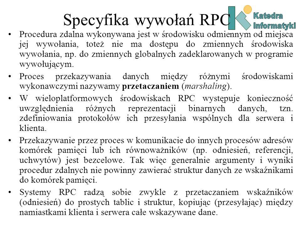 Klient RPC dla Windows – przydatne funkcje RPC_STATUS RPC_ENTRY RpcBindingFromStringBinding( unsigned char *StringBinding, // Łańcuch połączenia RPC_BINDING_HANDLE *Binding // Adres uchwytu klienta ); RPC_STATUS RPC_ENTRY RpcStringFree( unsigned char **String ); RPC_STATUS RPC_ENTRY RpcBindingFree( RPC_BINDING_HANDLE *Binding );