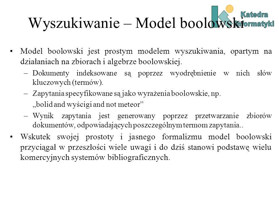Wyszukiwanie – Model boolowski Model boolowski jest prostym modelem wyszukiwania, opartym na działaniach na zbiorach i algebrze boolowskiej. –Dokument