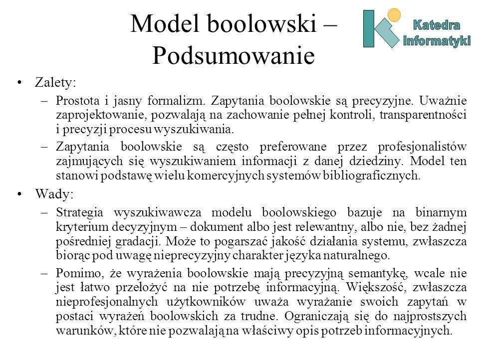 Model boolowski – Podsumowanie Zalety: –Prostota i jasny formalizm. Zapytania boolowskie są precyzyjne. Uważnie zaprojektowanie, pozwalają na zachowan
