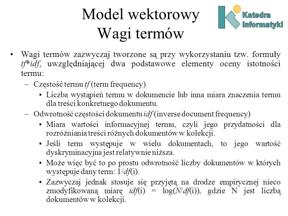 Model wektorowy Wagi termów Wagi termów zazwyczaj tworzone są przy wykorzystaniu tzw. formuły tf*idf, uwzględniającej dwa podstawowe elementy oceny is