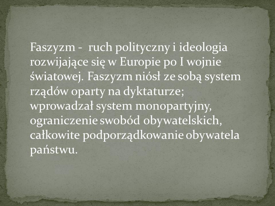 Faszyzm - ruch polityczny i ideologia rozwijające się w Europie po I wojnie światowej. Faszyzm niósł ze sobą system rządów oparty na dyktaturze; wprow