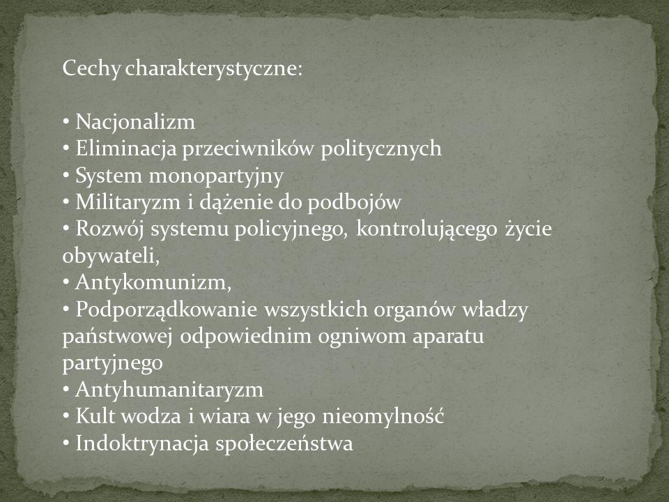 Cechy charakterystyczne: Nacjonalizm Eliminacja przeciwników politycznych System monopartyjny Militaryzm i dążenie do podbojów Rozwój systemu policyjn
