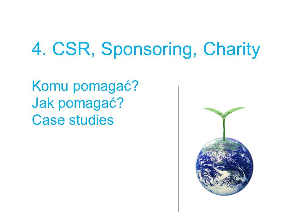 4. CSR, Sponsoring, Charity Komu pomagać Jak pomagać Case studies