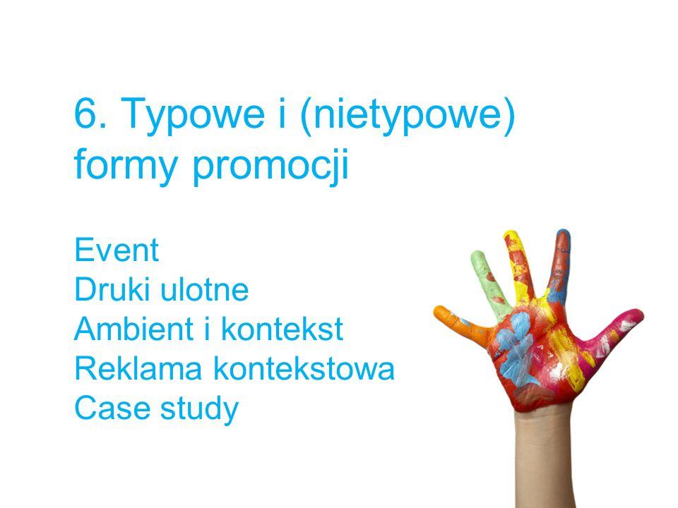 6. Typowe i (nietypowe) formy promocji Event Druki ulotne Ambient i kontekst Reklama kontekstowa Case study