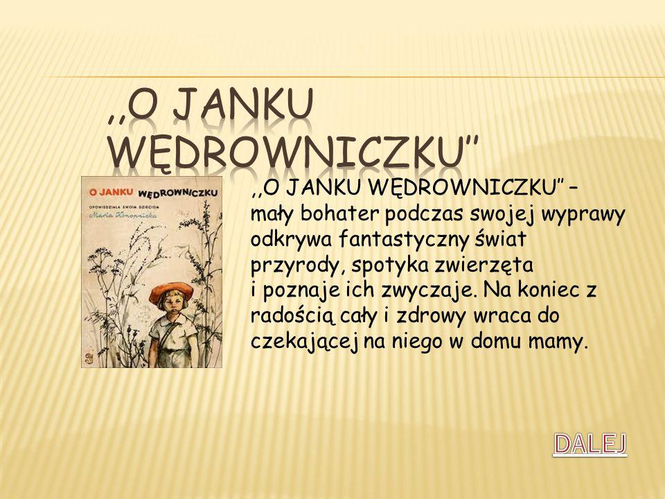 ,,O JANKU WĘDROWNICZKU – mały bohater podczas swojej wyprawy odkrywa fantastyczny świat przyrody, spotyka zwierzęta i poznaje ich zwyczaje. Na koniec