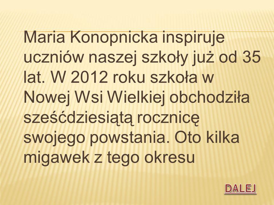 Maria Konopnicka inspiruje uczniów naszej szkoły już od 35 lat. W 2012 roku szkoła w Nowej Wsi Wielkiej obchodziła sześćdziesiątą rocznicę swojego pow