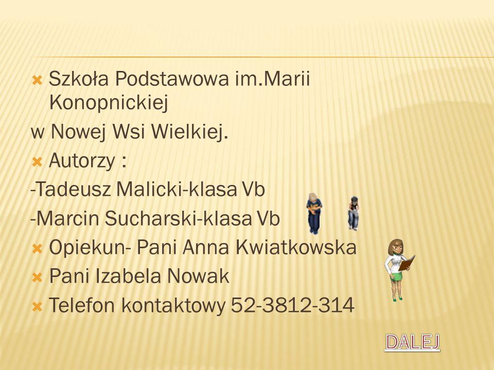 Szkoła Podstawowa im.Marii Konopnickiej w Nowej Wsi Wielkiej. Autorzy : -Tadeusz Malicki-klasa Vb -Marcin Sucharski-klasa Vb Opiekun- Pani Anna Kwiatk