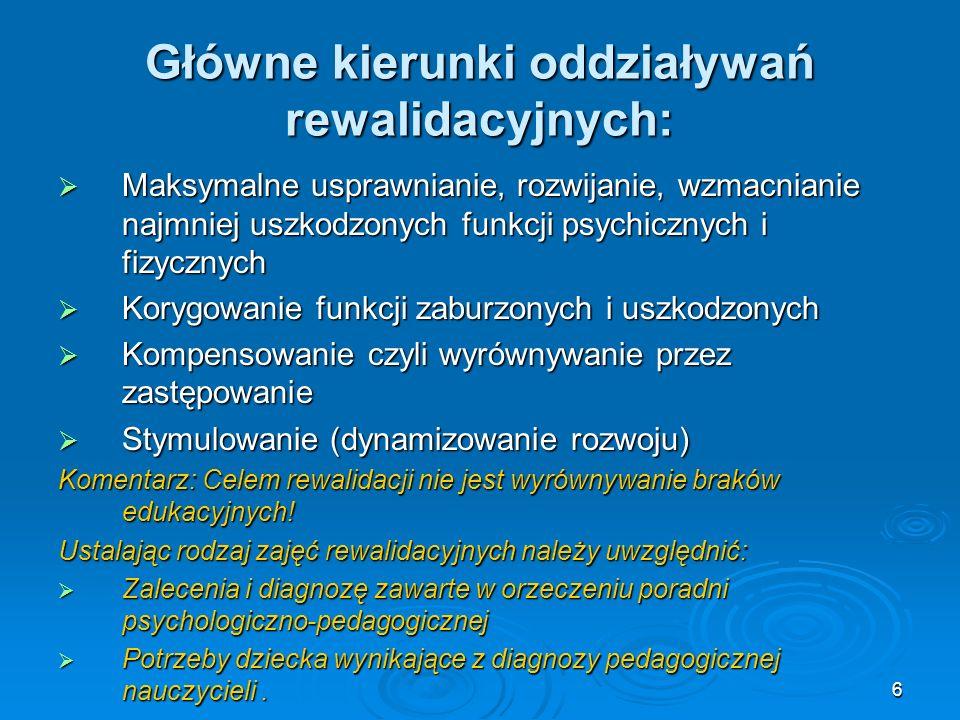 6 Główne kierunki oddziaływań rewalidacyjnych: Maksymalne usprawnianie, rozwijanie, wzmacnianie najmniej uszkodzonych funkcji psychicznych i fizycznyc
