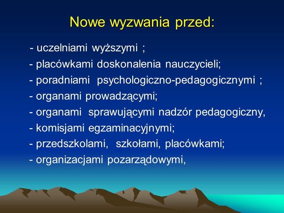 Nowe wyzwania przed: - uczelniami wyższymi ; - placówkami doskonalenia nauczycieli; - poradniami psychologiczno-pedagogicznymi ; - organami prowadzący