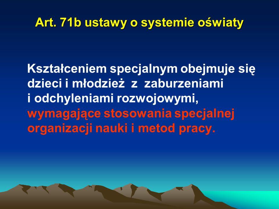 Art. 71b ustawy o systemie oświaty Kształceniem specjalnym obejmuje się dzieci i młodzież z zaburzeniami i odchyleniami rozwojowymi, wymagające stosow