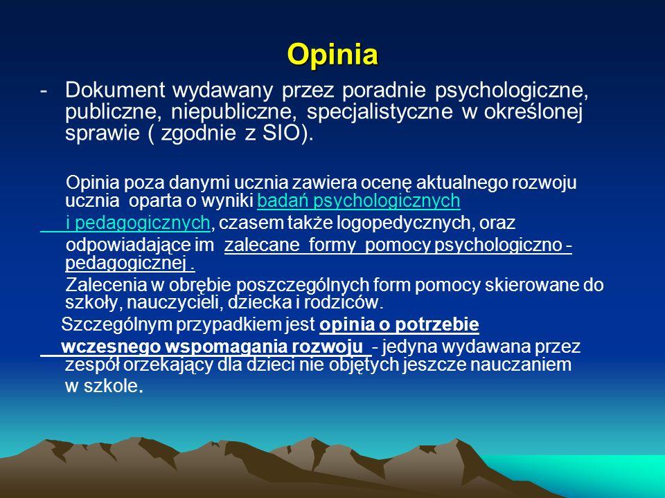 Opinia -Dokument wydawany przez poradnie psychologiczne, publiczne, niepubliczne, specjalistyczne w określonej sprawie ( zgodnie z SIO). Opinia poza d